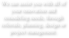We can assist you with all of your renovation and remodeling needs, through referrals, planning, design or project management.