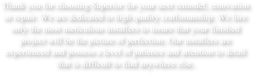 Thank you for choosing Superior for your next remodel, renovation or repair. We are dedicated to high quality craftsmanship. We hire only the most meticulous installers to insure that your finished project will be the picture of perfection. Our installers are experienced and possess a level of patience and attention to detail that is difficult to find anywhere else.