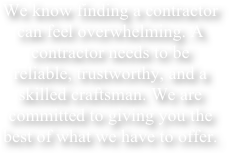 We know finding a contractor can feel overwhelming. A contractor needs to be reliable, trustworthy, and a skilled craftsman. We are committed to giving you the best of what we have to offer.